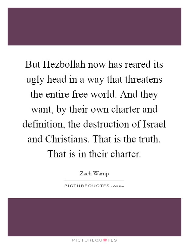 But Hezbollah now has reared its ugly head in a way that threatens the entire free world. And they want, by their own charter and definition, the destruction of Israel and Christians. That is the truth. That is in their charter Picture Quote #1