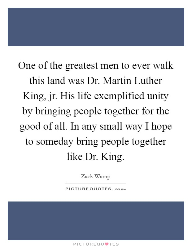 One of the greatest men to ever walk this land was Dr. Martin Luther King, jr. His life exemplified unity by bringing people together for the good of all. In any small way I hope to someday bring people together like Dr. King Picture Quote #1