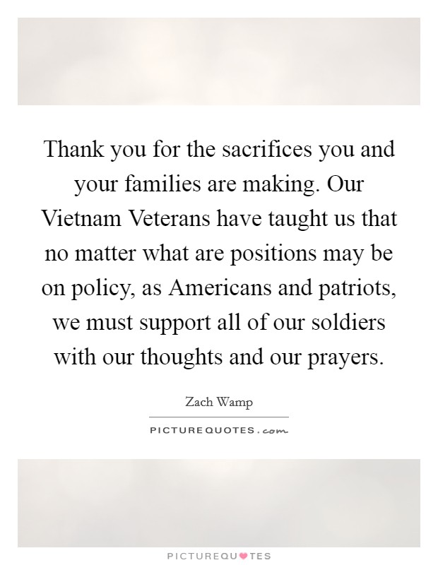 Thank you for the sacrifices you and your families are making. Our Vietnam Veterans have taught us that no matter what are positions may be on policy, as Americans and patriots, we must support all of our soldiers with our thoughts and our prayers Picture Quote #1