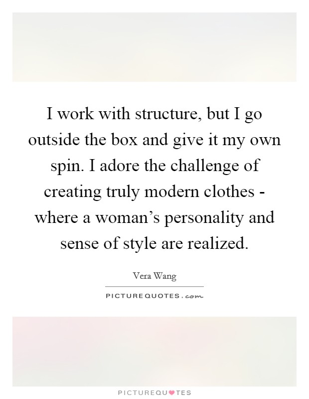 I work with structure, but I go outside the box and give it my own spin. I adore the challenge of creating truly modern clothes - where a woman's personality and sense of style are realized Picture Quote #1