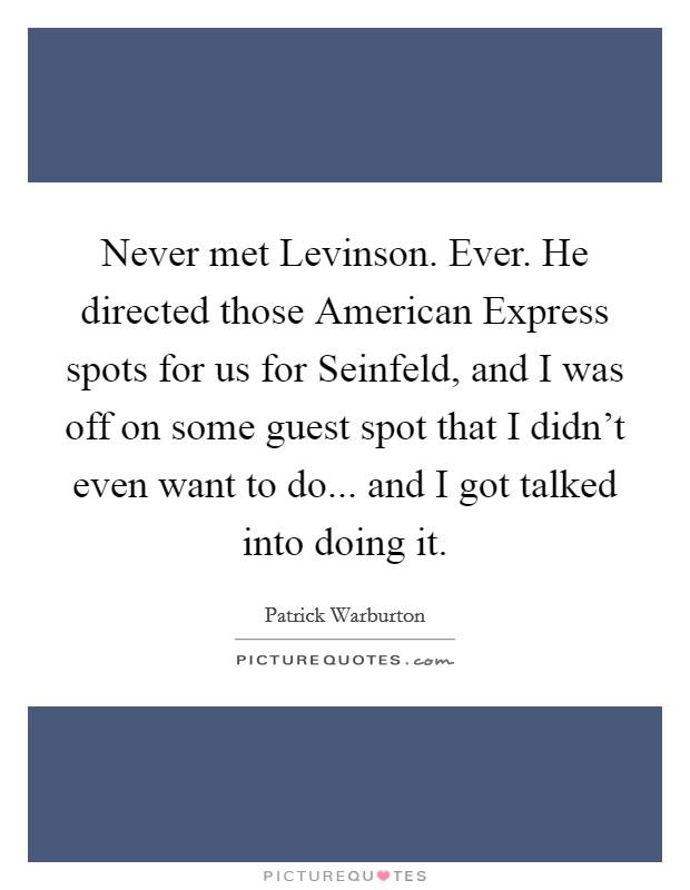 Never met Levinson. Ever. He directed those American Express spots for us for Seinfeld, and I was off on some guest spot that I didn't even want to do... and I got talked into doing it Picture Quote #1