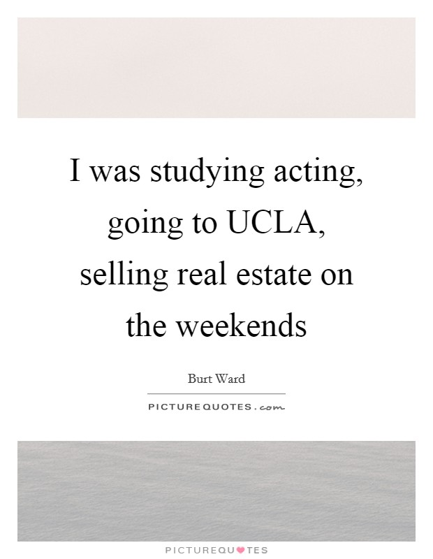 I was studying acting, going to UCLA, selling real estate on the weekends Picture Quote #1
