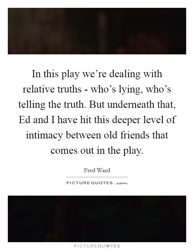 In this play we're dealing with relative truths - who's lying, who's telling the truth. But underneath that, Ed and I have hit this deeper level of intimacy between old friends that comes out in the play Picture Quote #1