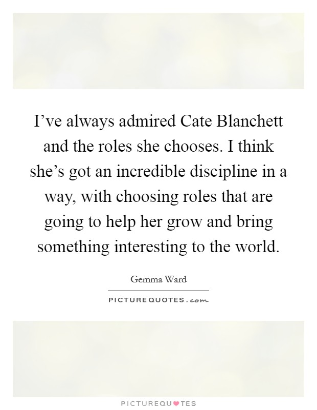 I've always admired Cate Blanchett and the roles she chooses. I think she's got an incredible discipline in a way, with choosing roles that are going to help her grow and bring something interesting to the world Picture Quote #1