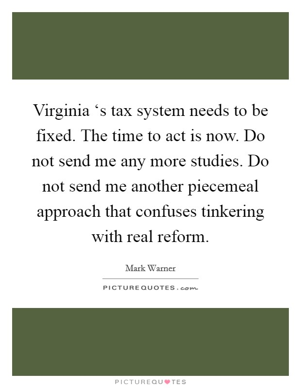 Virginia 's tax system needs to be fixed. The time to act is now. Do not send me any more studies. Do not send me another piecemeal approach that confuses tinkering with real reform Picture Quote #1
