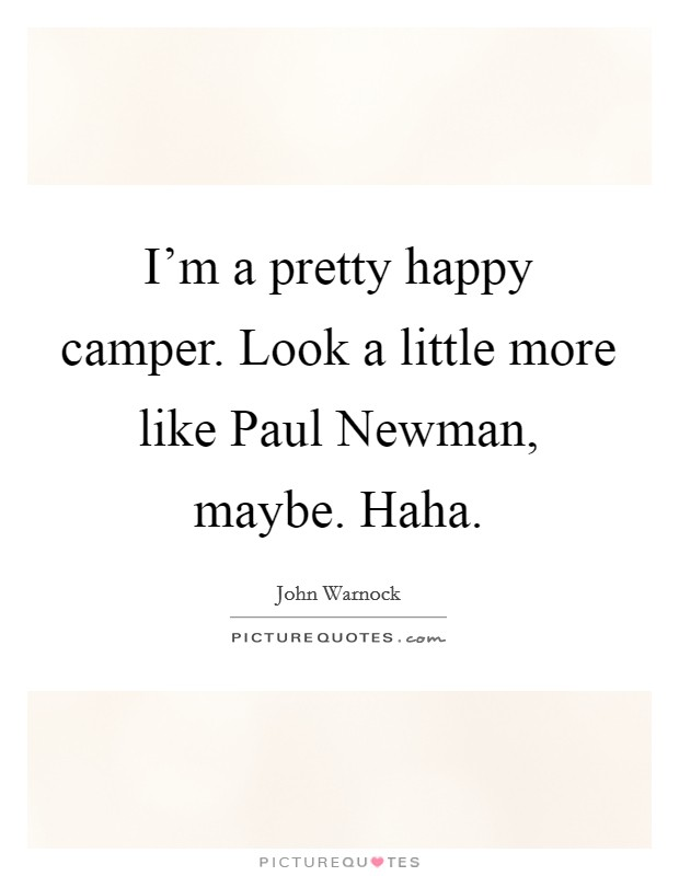 I'm a pretty happy camper. Look a little more like Paul Newman, maybe. Haha Picture Quote #1