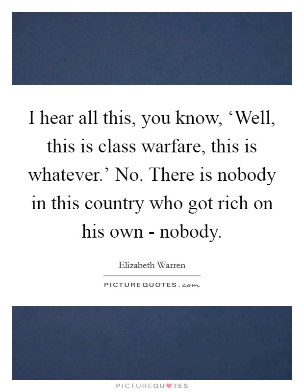 I hear all this, you know, 'Well, this is class warfare, this is whatever.' No. There is nobody in this country who got rich on his own - nobody Picture Quote #1