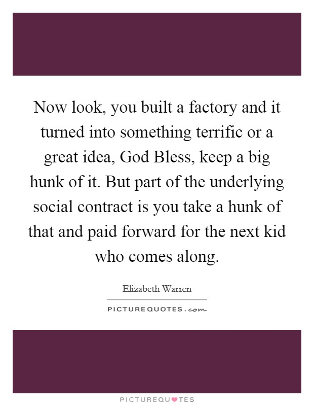 Now look, you built a factory and it turned into something terrific or a great idea, God Bless, keep a big hunk of it. But part of the underlying social contract is you take a hunk of that and paid forward for the next kid who comes along Picture Quote #1