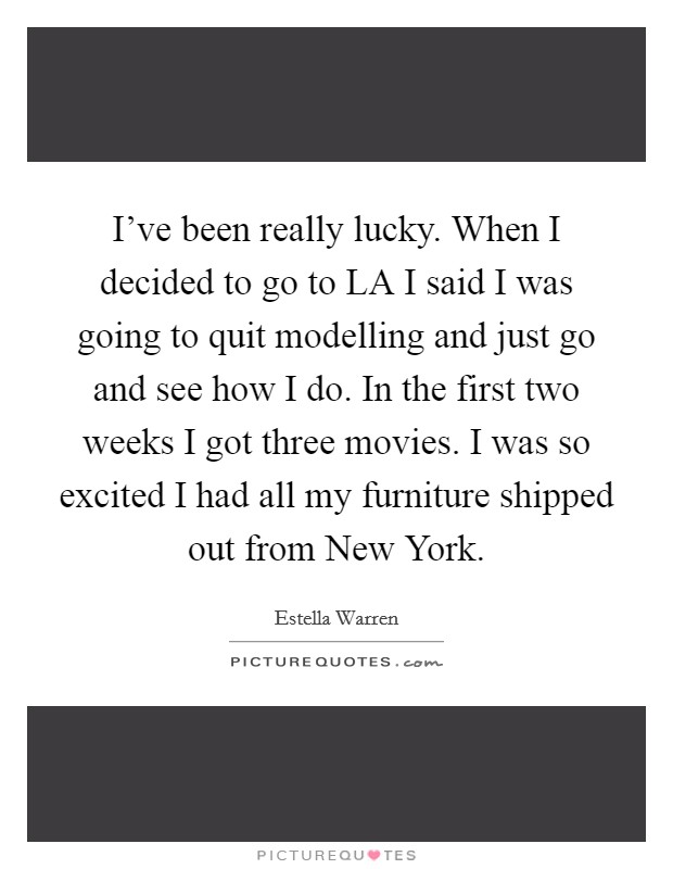 I've been really lucky. When I decided to go to LA I said I was going to quit modelling and just go and see how I do. In the first two weeks I got three movies. I was so excited I had all my furniture shipped out from New York Picture Quote #1