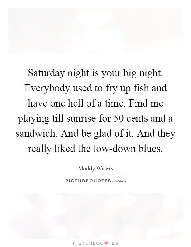 Saturday night is your big night. Everybody used to fry up fish and have one hell of a time. Find me playing till sunrise for 50 cents and a sandwich. And be glad of it. And they really liked the low-down blues Picture Quote #1