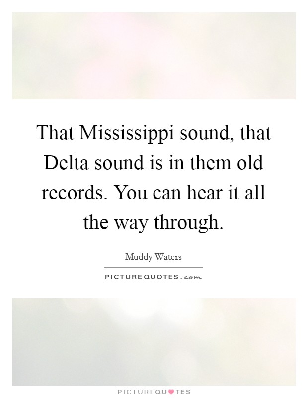 That Mississippi sound, that Delta sound is in them old records. You can hear it all the way through Picture Quote #1