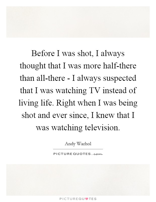 Before I was shot, I always thought that I was more half-there than all-there - I always suspected that I was watching TV instead of living life. Right when I was being shot and ever since, I knew that I was watching television Picture Quote #1