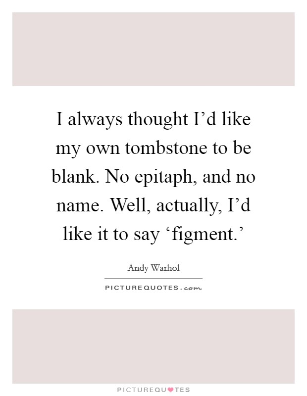 I always thought I'd like my own tombstone to be blank. No epitaph, and no name. Well, actually, I'd like it to say 'figment.' Picture Quote #1