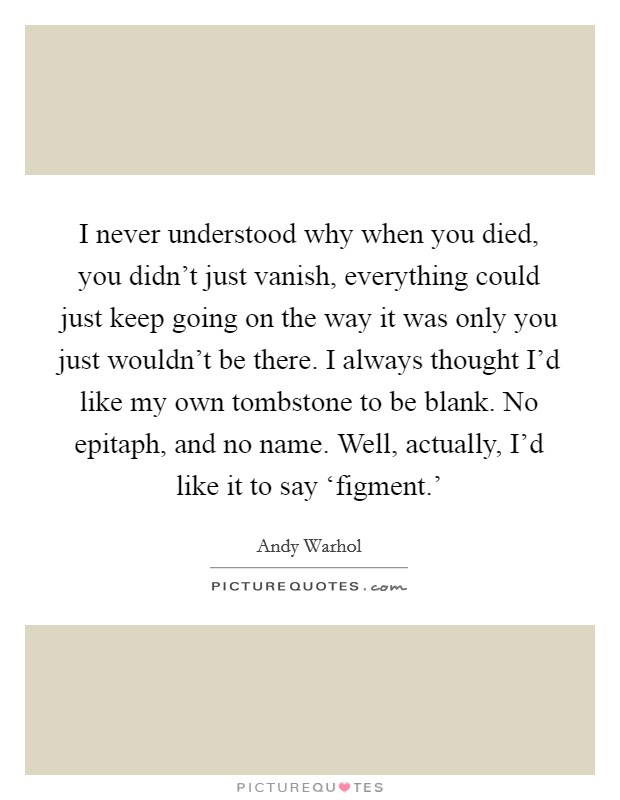 I never understood why when you died, you didn't just vanish, everything could just keep going on the way it was only you just wouldn't be there. I always thought I'd like my own tombstone to be blank. No epitaph, and no name. Well, actually, I'd like it to say 'figment.' Picture Quote #1