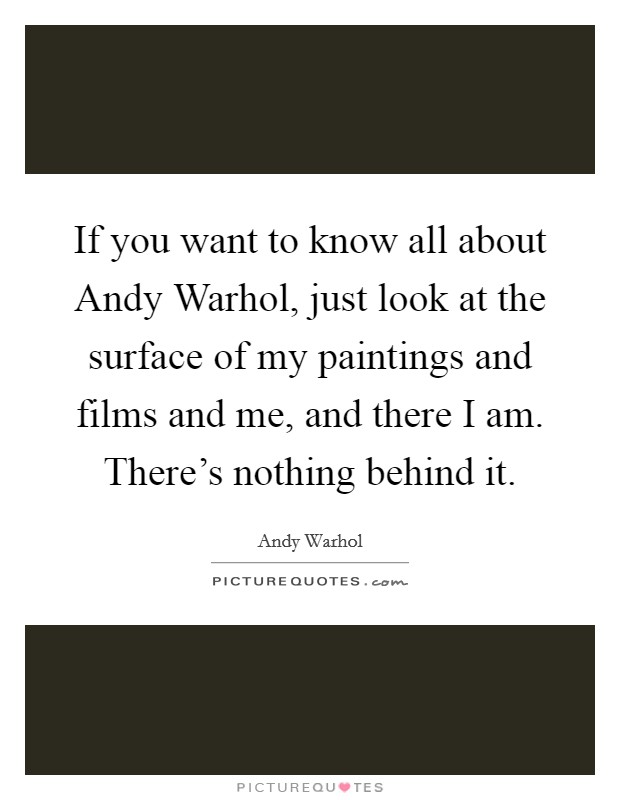 If you want to know all about Andy Warhol, just look at the surface of my paintings and films and me, and there I am. There's nothing behind it Picture Quote #1