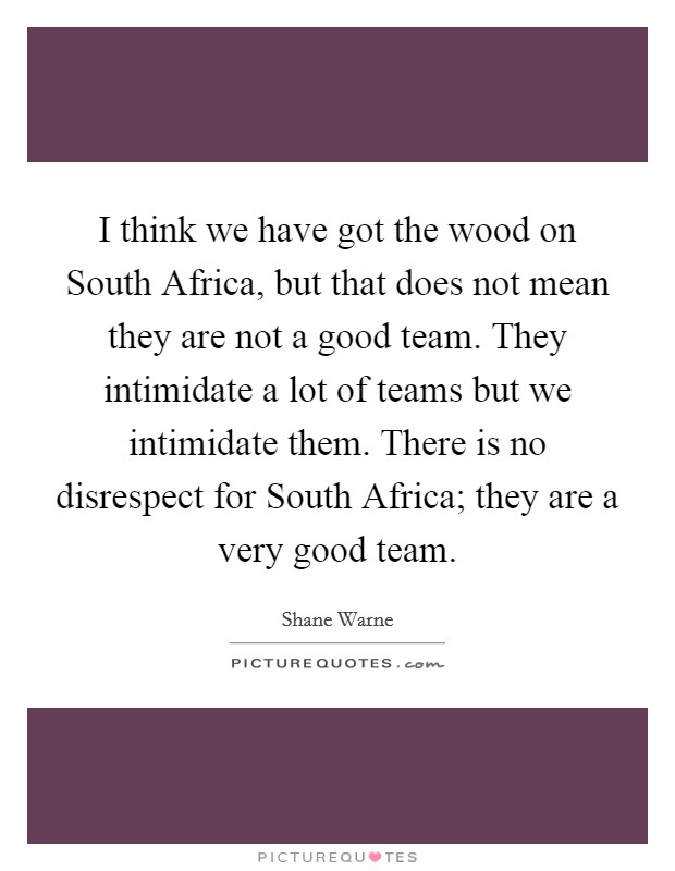 I think we have got the wood on South Africa, but that does not mean they are not a good team. They intimidate a lot of teams but we intimidate them. There is no disrespect for South Africa; they are a very good team Picture Quote #1