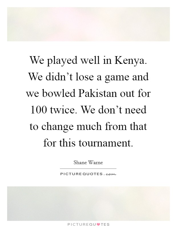 We played well in Kenya. We didn't lose a game and we bowled Pakistan out for 100 twice. We don't need to change much from that for this tournament Picture Quote #1