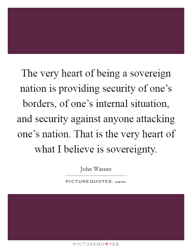 The very heart of being a sovereign nation is providing security of one's borders, of one's internal situation, and security against anyone attacking one's nation. That is the very heart of what I believe is sovereignty Picture Quote #1