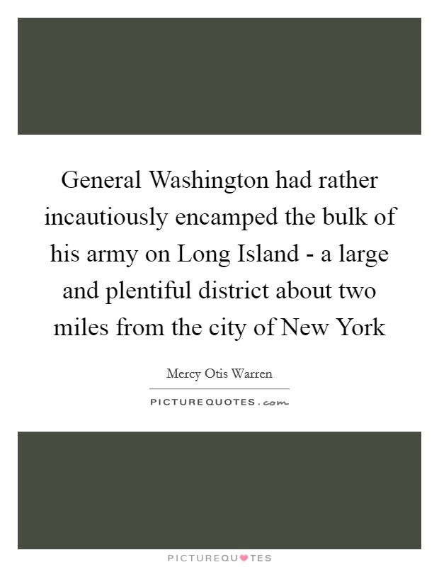 General Washington had rather incautiously encamped the bulk of his army on Long Island - a large and plentiful district about two miles from the city of New York Picture Quote #1