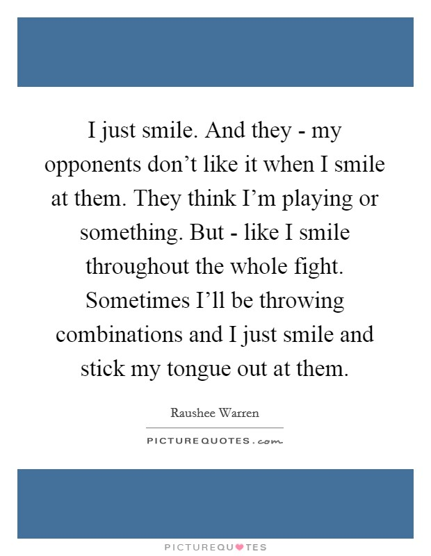 I just smile. And they - my opponents don't like it when I smile at them. They think I'm playing or something. But - like I smile throughout the whole fight. Sometimes I'll be throwing combinations and I just smile and stick my tongue out at them Picture Quote #1