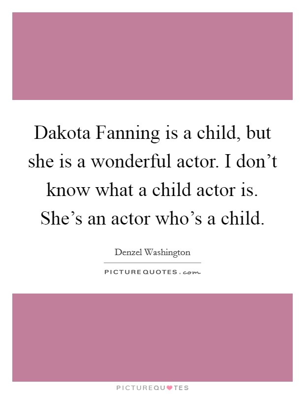 Dakota Fanning is a child, but she is a wonderful actor. I don't know what a child actor is. She's an actor who's a child Picture Quote #1