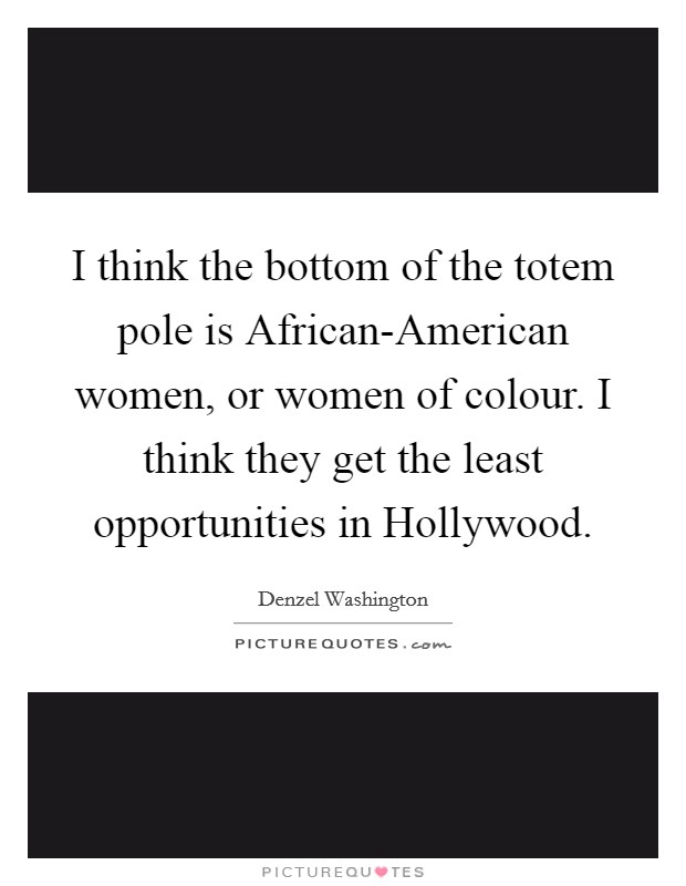 I think the bottom of the totem pole is African-American women, or women of colour. I think they get the least opportunities in Hollywood Picture Quote #1