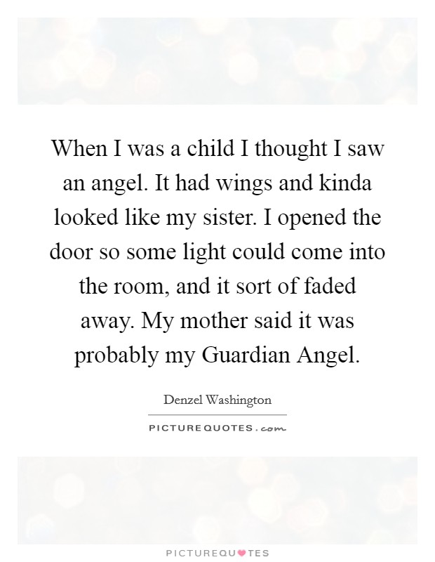 When I was a child I thought I saw an angel. It had wings and kinda looked like my sister. I opened the door so some light could come into the room, and it sort of faded away. My mother said it was probably my Guardian Angel Picture Quote #1
