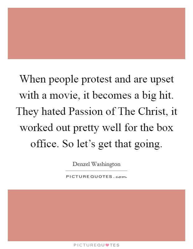 When people protest and are upset with a movie, it becomes a big hit. They hated Passion of The Christ, it worked out pretty well for the box office. So let's get that going Picture Quote #1