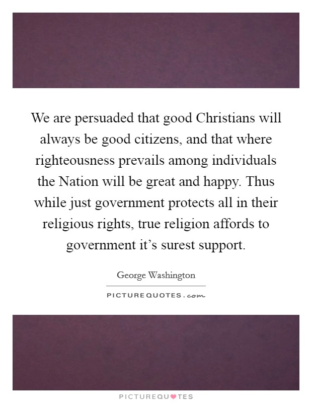 We are persuaded that good Christians will always be good citizens, and that where righteousness prevails among individuals the Nation will be great and happy. Thus while just government protects all in their religious rights, true religion affords to government it's surest support Picture Quote #1