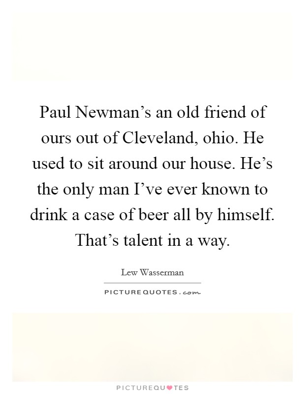 Paul Newman's an old friend of ours out of Cleveland, ohio. He used to sit around our house. He's the only man I've ever known to drink a case of beer all by himself. That's talent in a way Picture Quote #1
