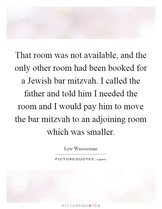 That room was not available, and the only other room had been booked for a Jewish bar mitzvah. I called the father and told him I needed the room and I would pay him to move the bar mitzvah to an adjoining room which was smaller Picture Quote #1