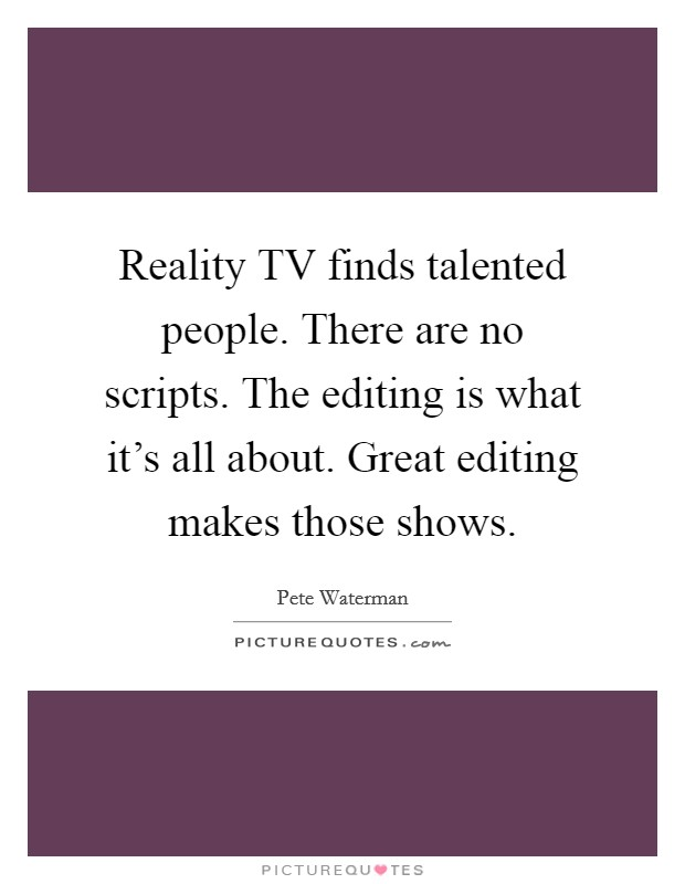 Reality TV finds talented people. There are no scripts. The editing is what it's all about. Great editing makes those shows Picture Quote #1