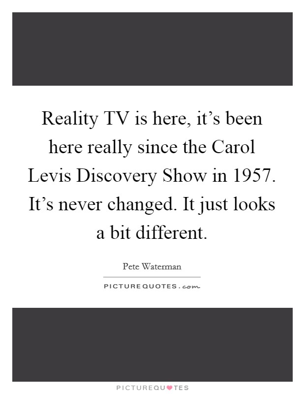 Reality TV is here, it's been here really since the Carol Levis Discovery Show in 1957. It's never changed. It just looks a bit different Picture Quote #1
