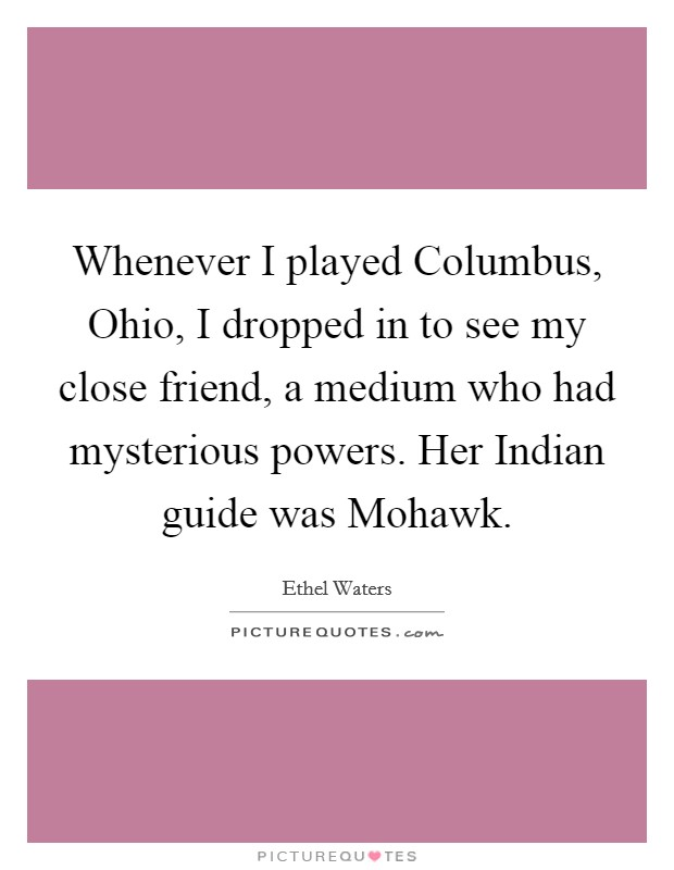 Whenever I played Columbus, Ohio, I dropped in to see my close friend, a medium who had mysterious powers. Her Indian guide was Mohawk Picture Quote #1