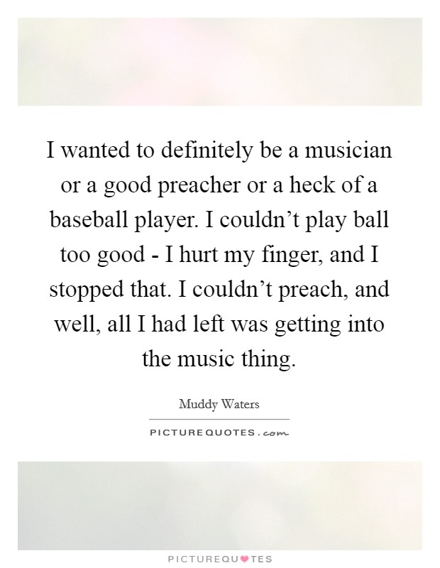 I wanted to definitely be a musician or a good preacher or a heck of a baseball player. I couldn't play ball too good - I hurt my finger, and I stopped that. I couldn't preach, and well, all I had left was getting into the music thing Picture Quote #1