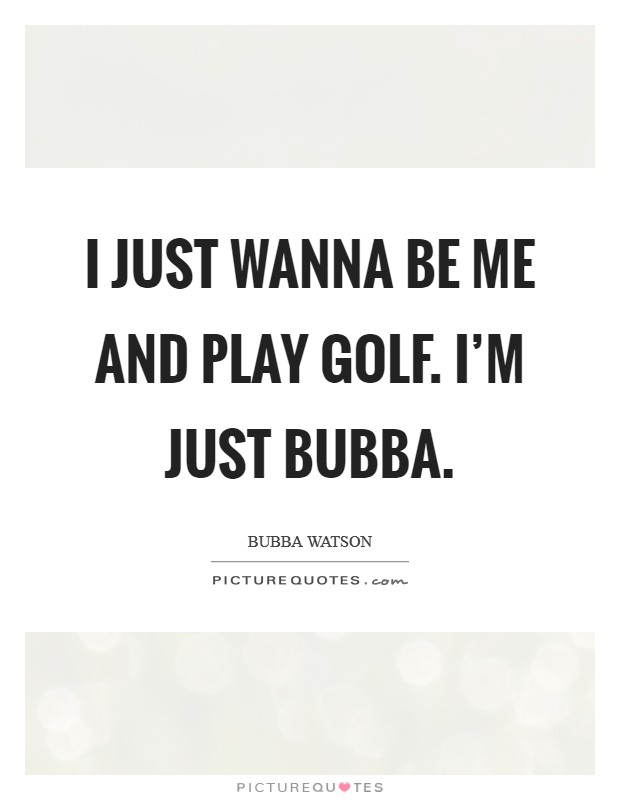 I just wanna be me and play golf. I'm just Bubba Picture Quote #1