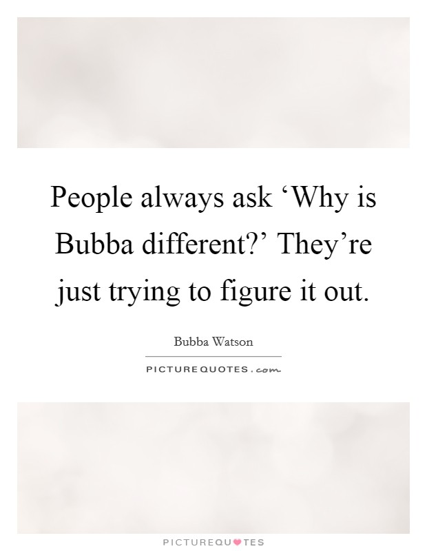People always ask 'Why is Bubba different?' They're just trying to figure it out Picture Quote #1