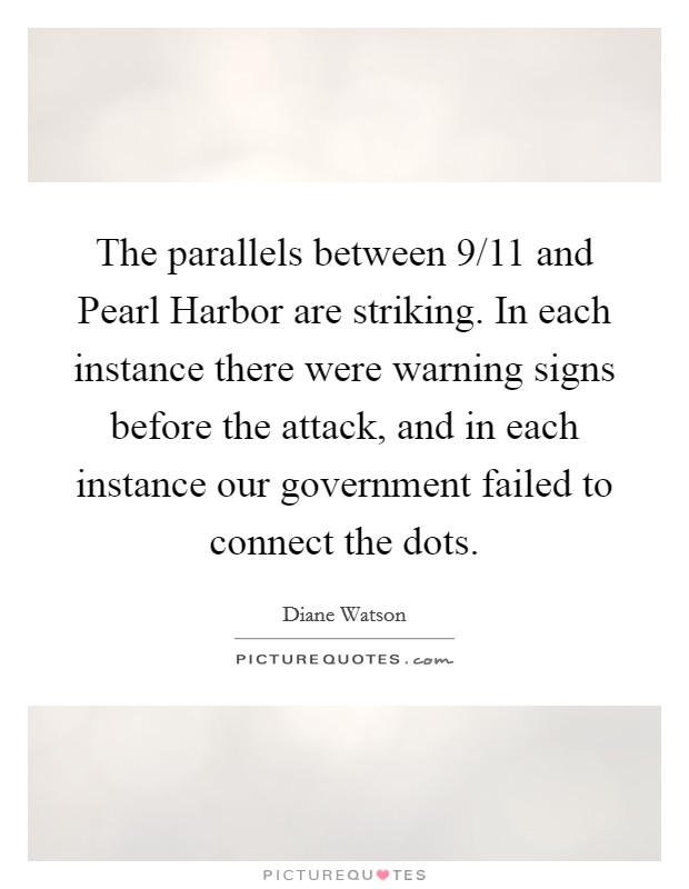 The parallels between 9/11 and Pearl Harbor are striking. In each instance there were warning signs before the attack, and in each instance our government failed to connect the dots Picture Quote #1