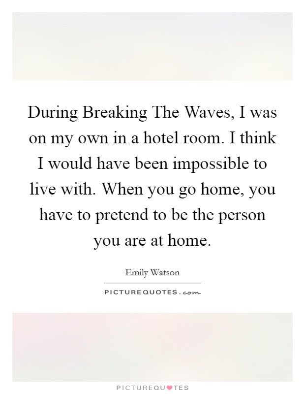 During Breaking The Waves, I was on my own in a hotel room. I think I would have been impossible to live with. When you go home, you have to pretend to be the person you are at home Picture Quote #1
