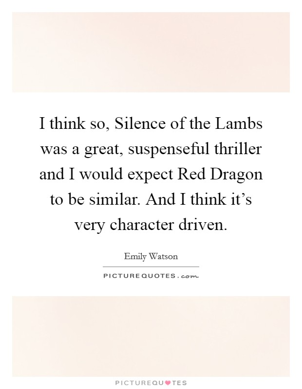 I think so, Silence of the Lambs was a great, suspenseful thriller and I would expect Red Dragon to be similar. And I think it's very character driven Picture Quote #1