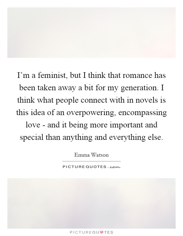 I'm a feminist, but I think that romance has been taken away a bit for my generation. I think what people connect with in novels is this idea of an overpowering, encompassing love - and it being more important and special than anything and everything else Picture Quote #1