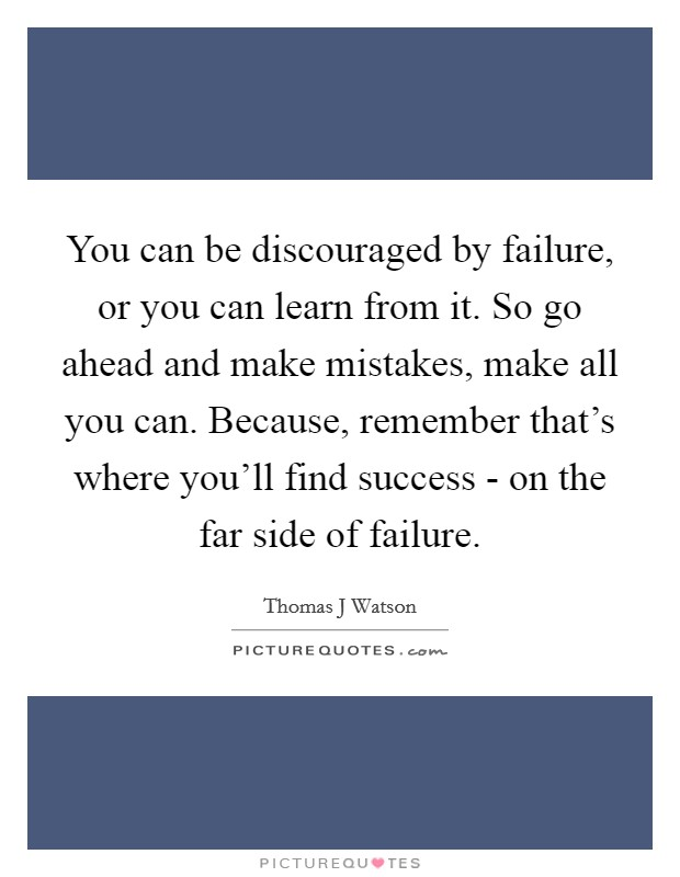 You can be discouraged by failure, or you can learn from it. So go ahead and make mistakes, make all you can. Because, remember that's where you'll find success - on the far side of failure Picture Quote #1