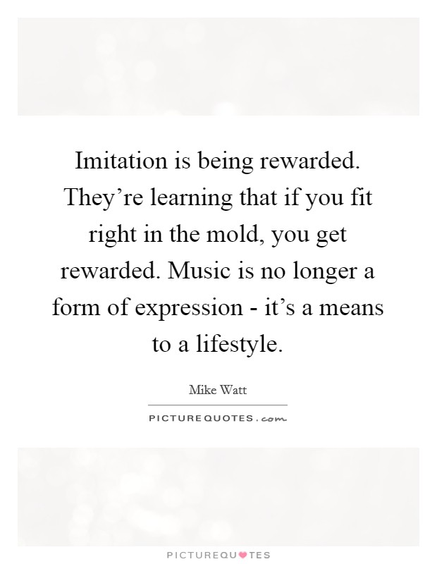Imitation is being rewarded. They're learning that if you fit right in the mold, you get rewarded. Music is no longer a form of expression - it's a means to a lifestyle Picture Quote #1