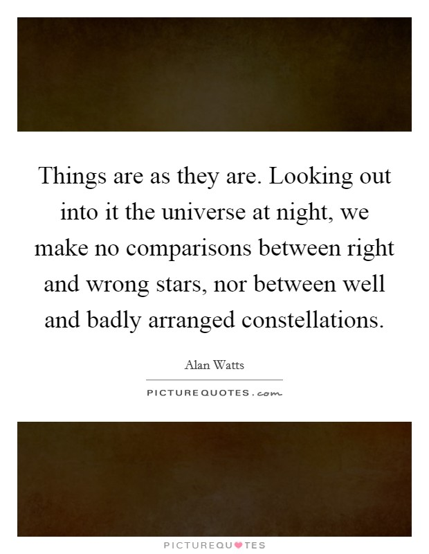 Things are as they are. Looking out into it the universe at night, we make no comparisons between right and wrong stars, nor between well and badly arranged constellations Picture Quote #1