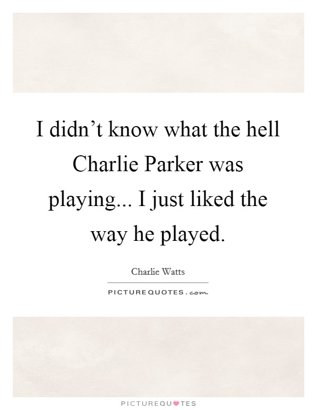I didn't know what the hell Charlie Parker was playing... I just liked the way he played Picture Quote #1