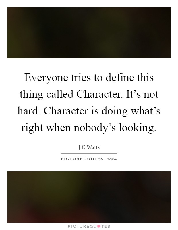 Everyone tries to define this thing called Character. It's not hard. Character is doing what's right when nobody's looking Picture Quote #1