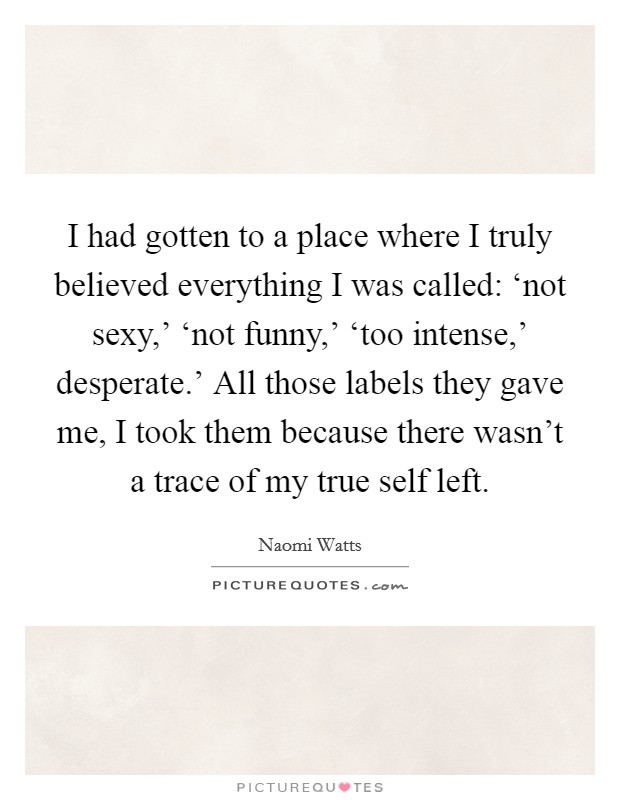 I had gotten to a place where I truly believed everything I was called: 'not sexy,' 'not funny,' 'too intense,' desperate.' All those labels they gave me, I took them because there wasn't a trace of my true self left Picture Quote #1