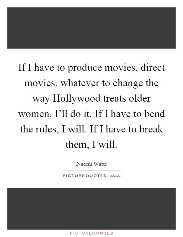 If I have to produce movies, direct movies, whatever to change the way Hollywood treats older women, I'll do it. If I have to bend the rules, I will. If I have to break them, I will Picture Quote #1