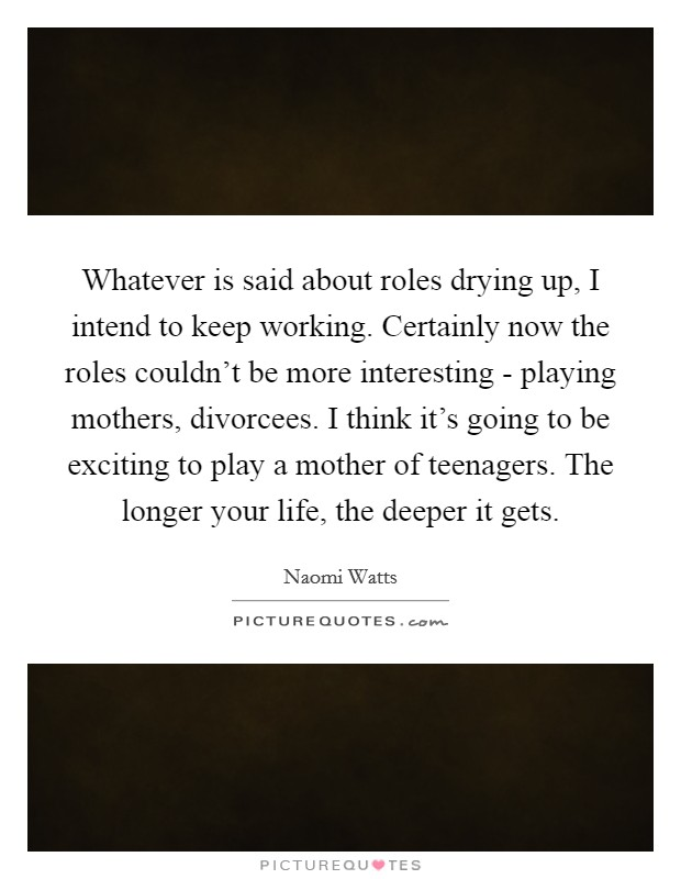 Whatever is said about roles drying up, I intend to keep working. Certainly now the roles couldn't be more interesting - playing mothers, divorcees. I think it's going to be exciting to play a mother of teenagers. The longer your life, the deeper it gets Picture Quote #1