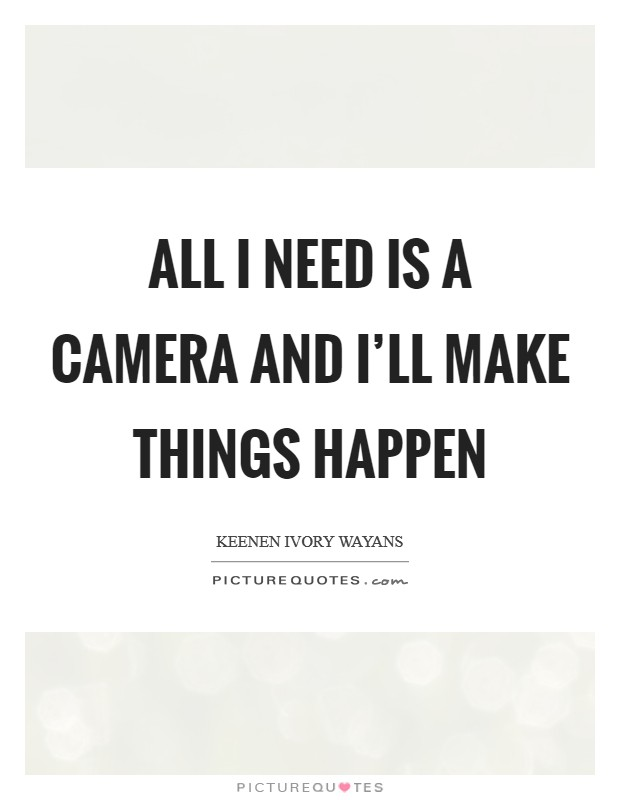 All I need is a camera and I'll make things happen Picture Quote #1